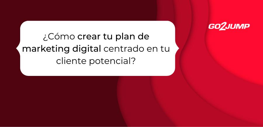 ¿Cómo crear tu plan de marketing digital centrado en tu cliente potencial (1)