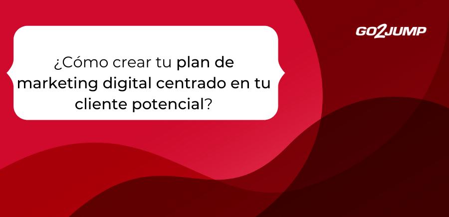 ¿Cómo crear tu plan de marketing digital centrado en tu cliente potencial