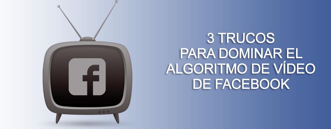 3 trucos para dominar el algoritmo de vídeo de Facebook