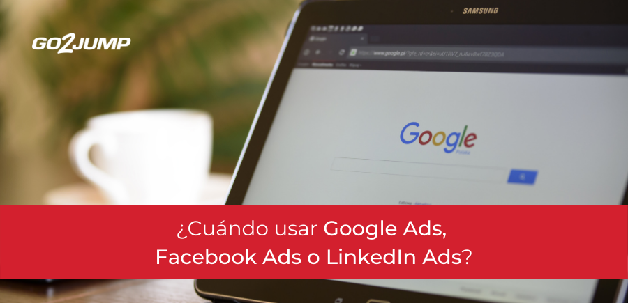 Cuándo usar Google Ads, Facebook Ads o LinkedIn Ads
