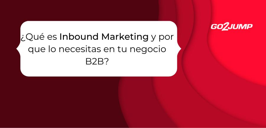 ¿Qué es Inbound Marketing y por qué lo necesitas en tu negocio B2B?