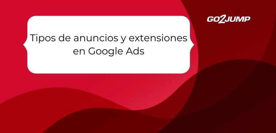 Tipos de anuncios y extensiones en Google Ads